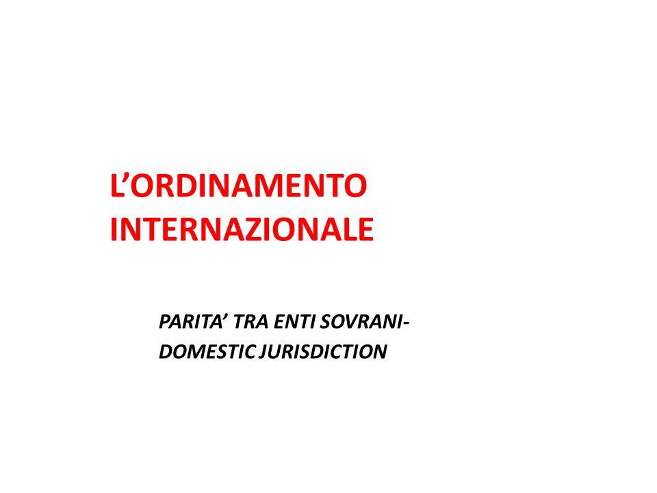 L'ORDINAMENTO INTERNAZIONALE PARITA' TRA ENTI SOVRANI- DOMESTIC JURISDICTION