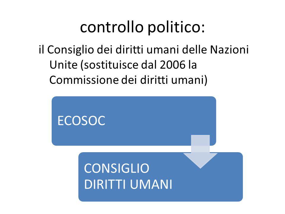 controllo politico: il Consiglio dei diritti umani delle Nazioni Unite (sostituisce dal 2006 la Commissione dei diritti umani) ECOSOC CONSIGLIO DIRITTI UMANI