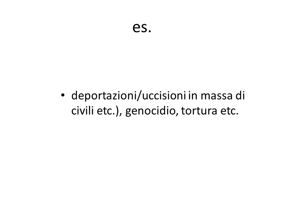 es. deportazioni/uccisioni in massa di civili etc.), genocidio, tortura etc.