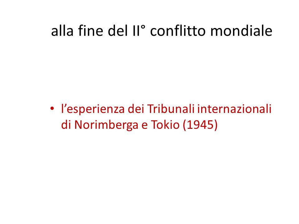 alla fine del II° conflitto mondiale l'esperienza dei Tribunali internazionali di Norimberga e Tokio (1945)