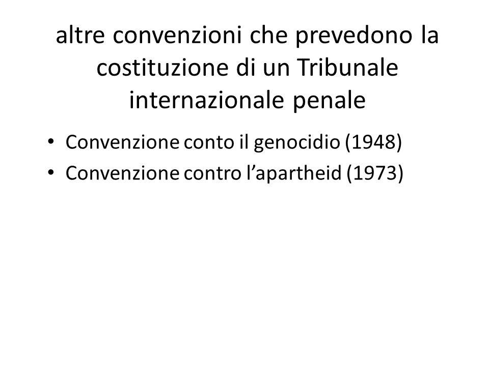 altre convenzioni che prevedono la costituzione di un Tribunale internazionale penale Convenzione conto il genocidio (1948) Convenzione contro l'apartheid (1973)