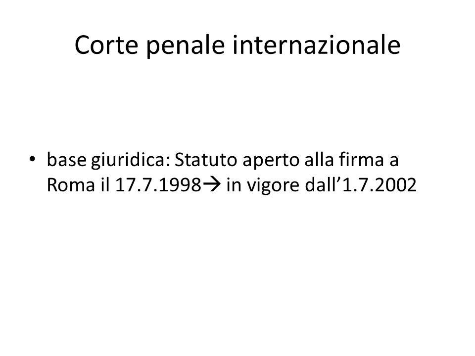 Corte penale internazionale base giuridica: Statuto aperto alla firma a Roma il 17.7.1998  in vigore dall'1.7.2002