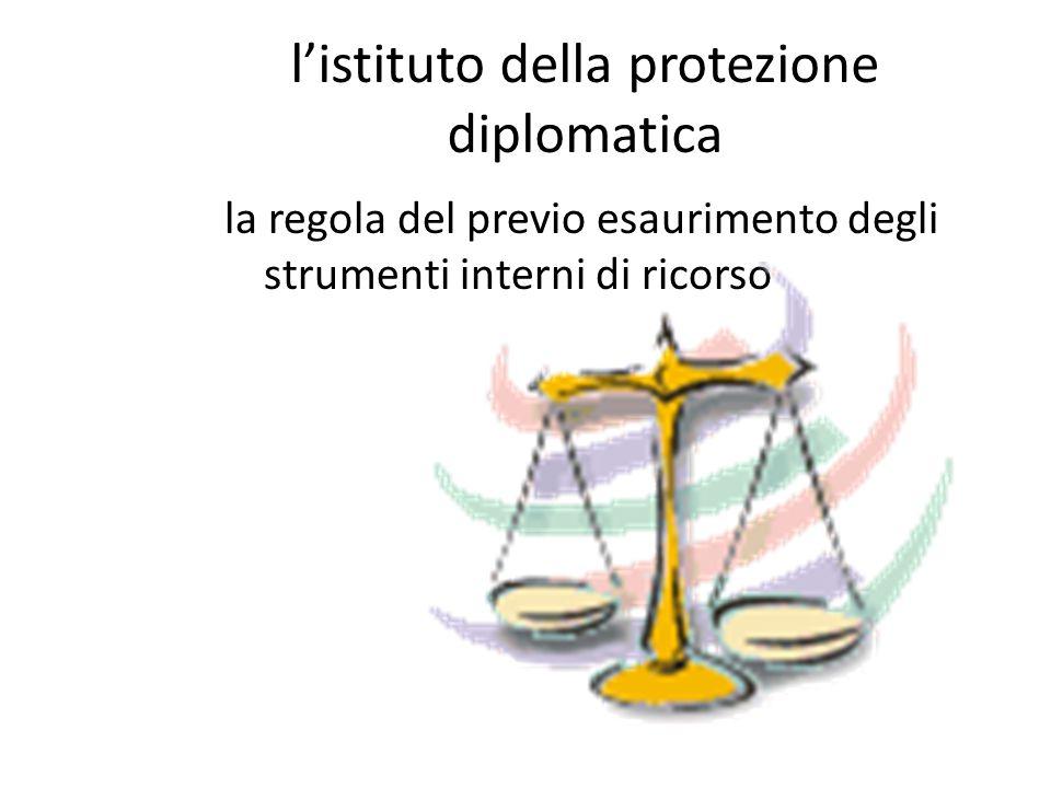 l'istituto della protezione diplomatica la regola del previo esaurimento degli strumenti interni di ricorso