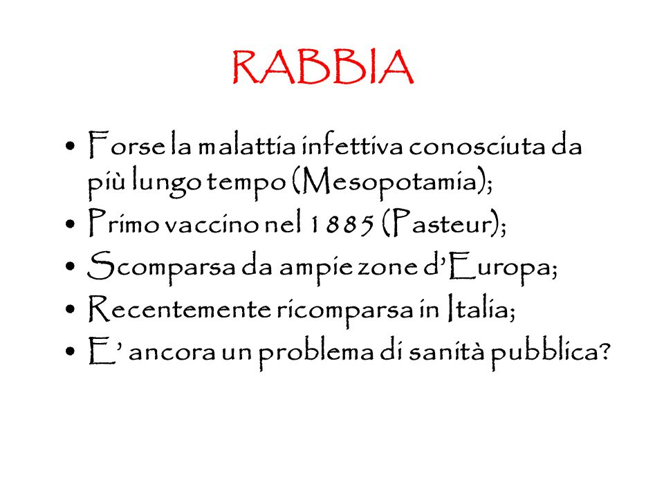 RABBIA Forse la malattia infettiva conosciuta da più lungo tempo (Mesopotamia); Primo vaccino nel 1885 (Pasteur); Scomparsa da ampie zone d'Europa; Recentemente ricomparsa in Italia; E' ancora un problema di sanità pubblica?
