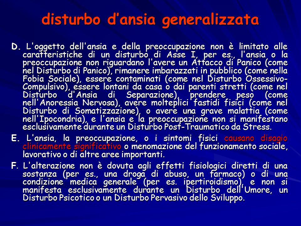disturbo d'ansia generalizzata D. L'oggetto dell'ansia e della preoccupazione non è limitato alle caratteristiche di un disturbo di Asse I, per es., l