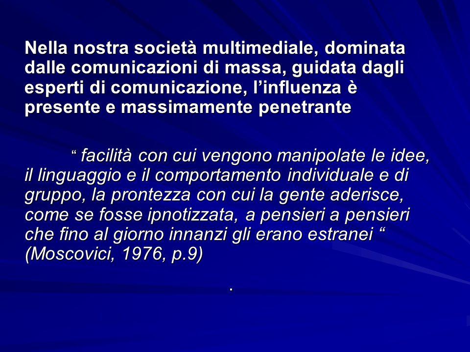 Nella nostra società multimediale, dominata dalle comunicazioni di massa, guidata dagli esperti di comunicazione, l'influenza è presente e massimamente penetrante facilità con cui vengono manipolate le idee, il linguaggio e il comportamento individuale e di gruppo, la prontezza con cui la gente aderisce, come se fosse ipnotizzata, a pensieri a pensieri che fino al giorno innanzi gli erano estranei (Moscovici, 1976, p.9).