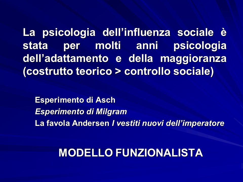 La psicologia dell'influenza sociale è stata per molti anni psicologia dell'adattamento e della maggioranza (costrutto teorico > controllo sociale) Esperimento di Asch Esperimento di Milgram La favola Andersen I vestiti nuovi dell'imperatore MODELLO FUNZIONALISTA