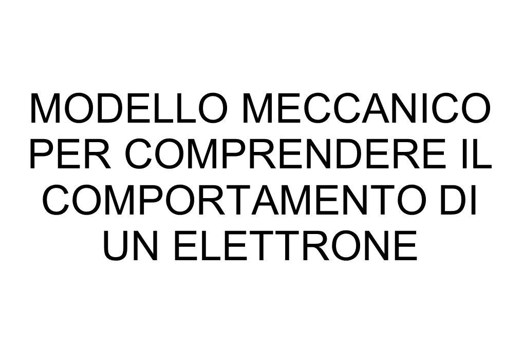 MODELLO MECCANICO PER COMPRENDERE IL COMPORTAMENTO DI UN ELETTRONE