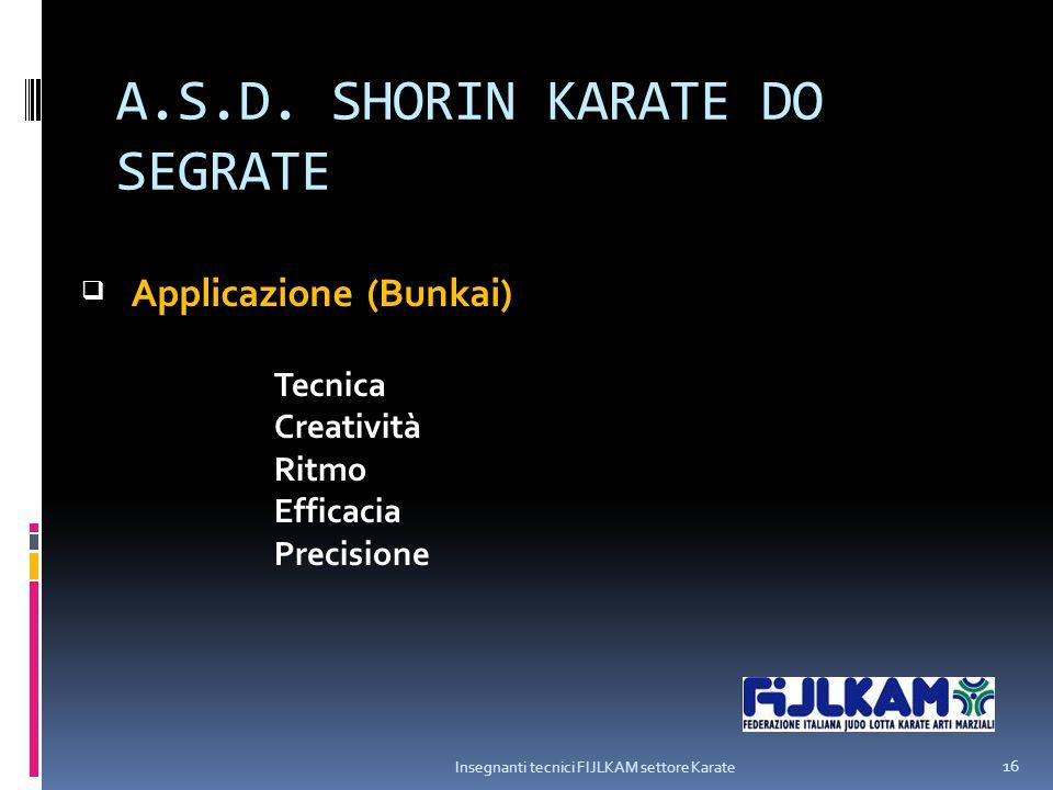 A.S.D. SHORIN KARATE DO SEGRATE Insegnanti tecnici FIJLKAM settore Karate 16  Tecnica Creatività Ritmo Efficacia Precisione Applicazione (Bunkai)