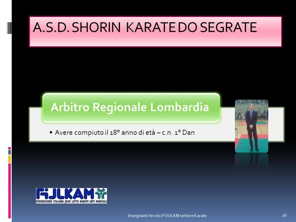 A.S.D. SHORIN KARATE DO SEGRATE Avere compiuto il 18° anno di età – c.n. 1° Dan Arbitro Regionale Lombardia Insegnanti tecnici FIJLKAM settore Karate