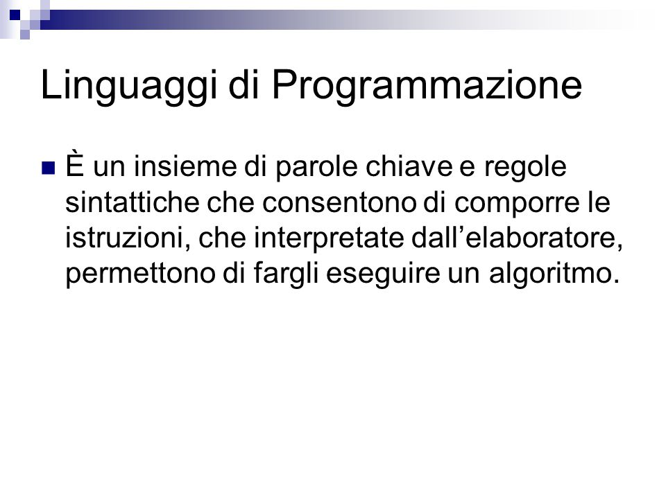 Linguaggi di Programmazione È un insieme di parole chiave e regole sintattiche che consentono di comporre le istruzioni, che interpretate dall'elabora