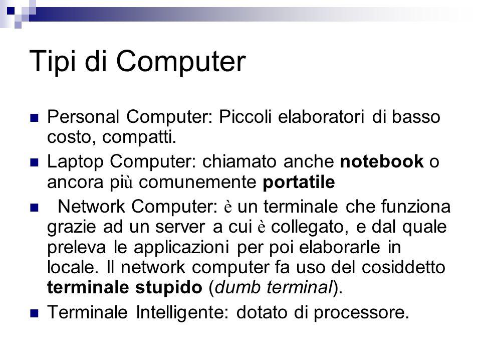 Tipi di Computer Personal Computer: Piccoli elaboratori di basso costo, compatti. Laptop Computer: chiamato anche notebook o ancora pi ù comunemente p