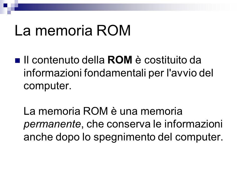 La memoria ROM Il contenuto della ROM è costituito da informazioni fondamentali per l'avvio del computer. La memoria ROM è una memoria permanente, che