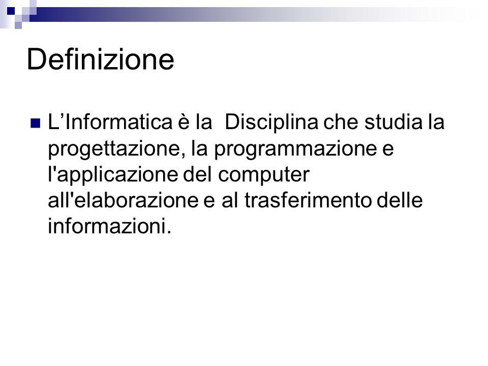 Definizione L'Informatica è la Disciplina che studia la progettazione, la programmazione e l'applicazione del computer all'elaborazione e al trasferim