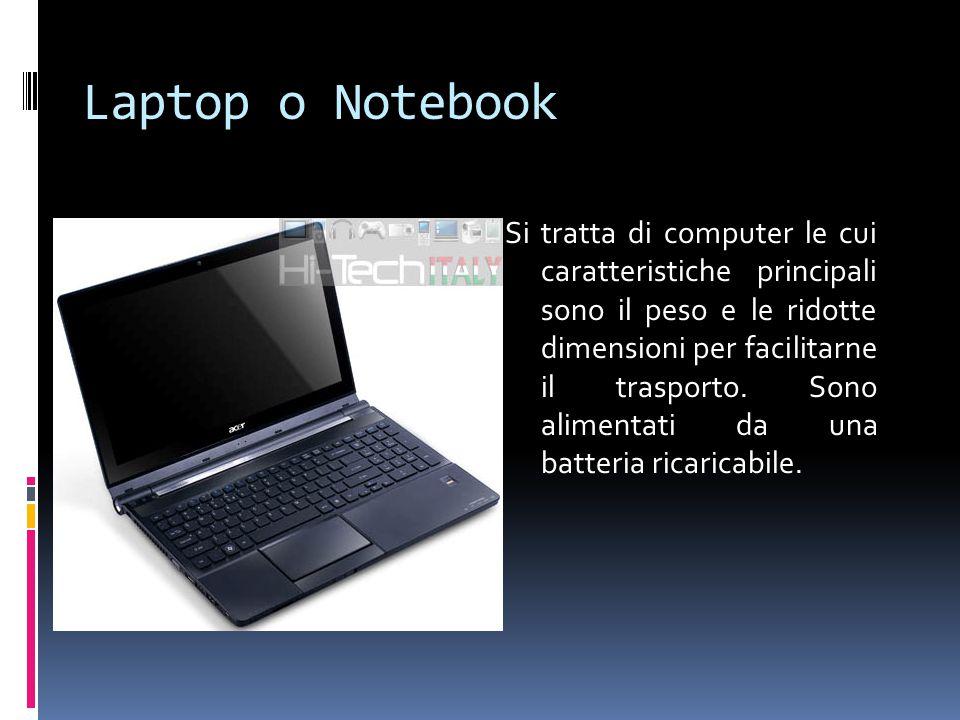 Laptop o Notebook Si tratta di computer le cui caratteristiche principali sono il peso e le ridotte dimensioni per facilitarne il trasporto. Sono alim