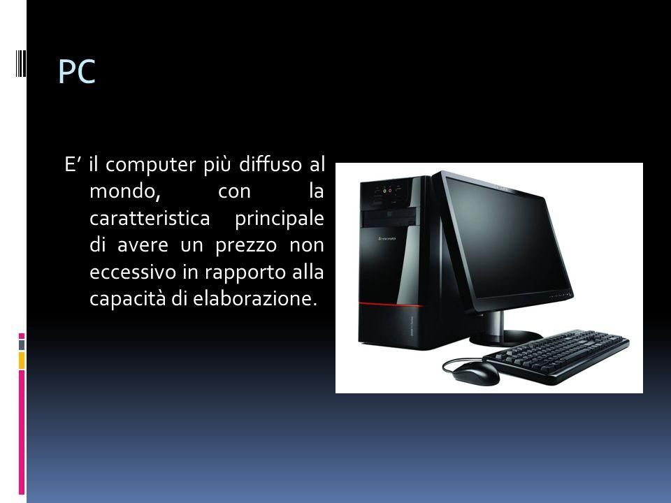 PC E' il computer più diffuso al mondo, con la caratteristica principale di avere un prezzo non eccessivo in rapporto alla capacità di elaborazione.