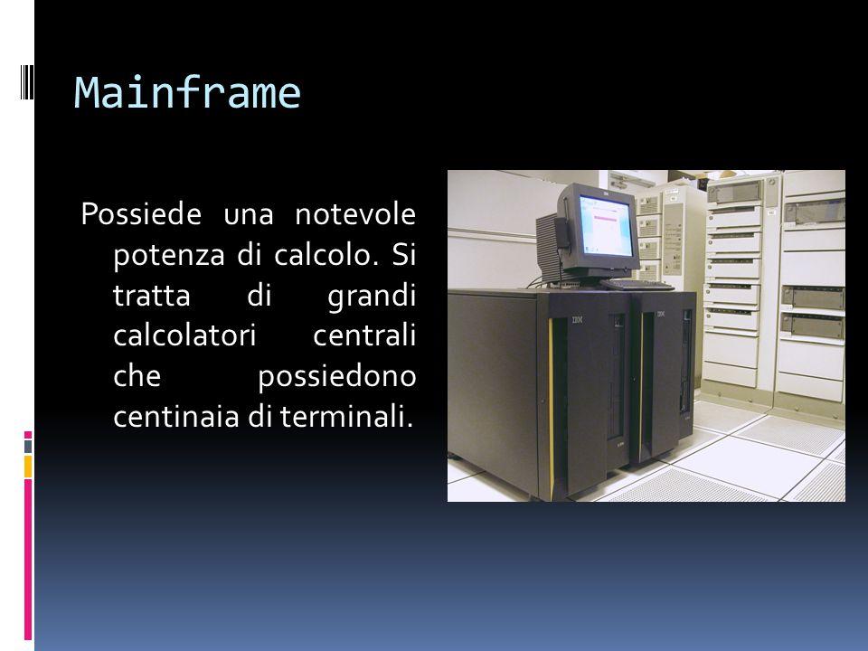 Mainframe Possiede una notevole potenza di calcolo. Si tratta di grandi calcolatori centrali che possiedono centinaia di terminali.
