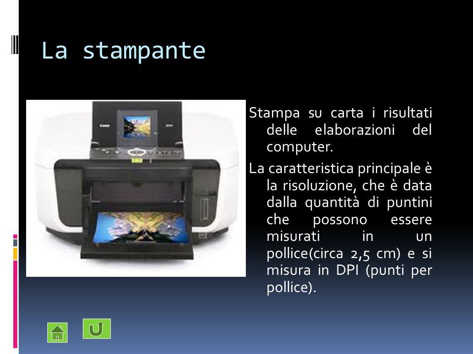 La stampante Stampa su carta i risultati delle elaborazioni del computer. La caratteristica principale è la risoluzione, che è data dalla quantità di