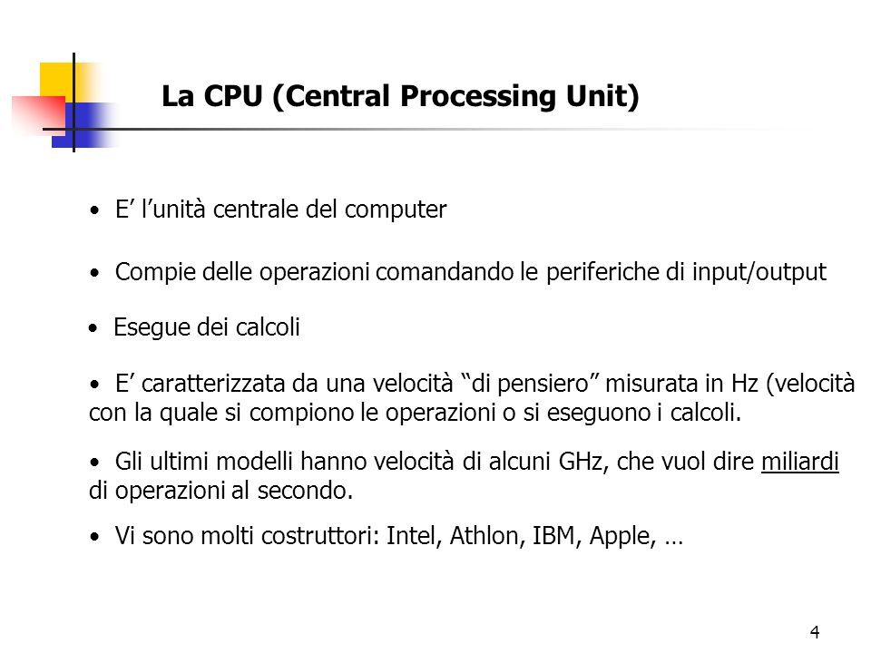 4 La CPU (Central Processing Unit) E' l'unità centrale del computer Compie delle operazioni comandando le periferiche di input/output Esegue dei calcoli E' caratterizzata da una velocità di pensiero misurata in Hz (velocità con la quale si compiono le operazioni o si eseguono i calcoli.