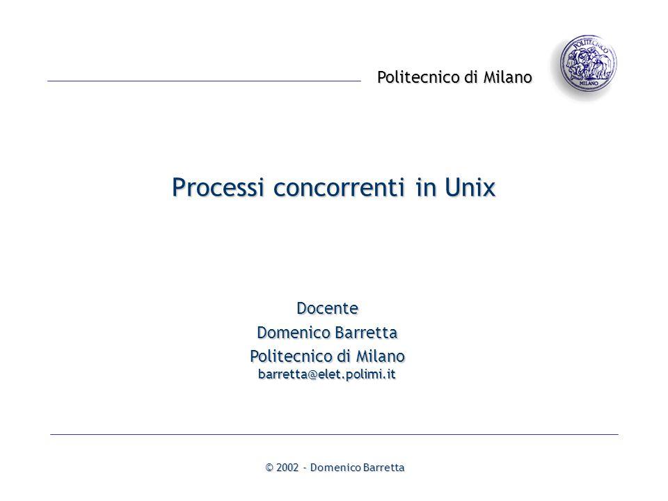 Politecnico di Milano © 2002 - Domenico Barretta Processi concorrenti in Unix Docente Domenico Barretta Politecnico di Milano barretta@elet.polimi.it