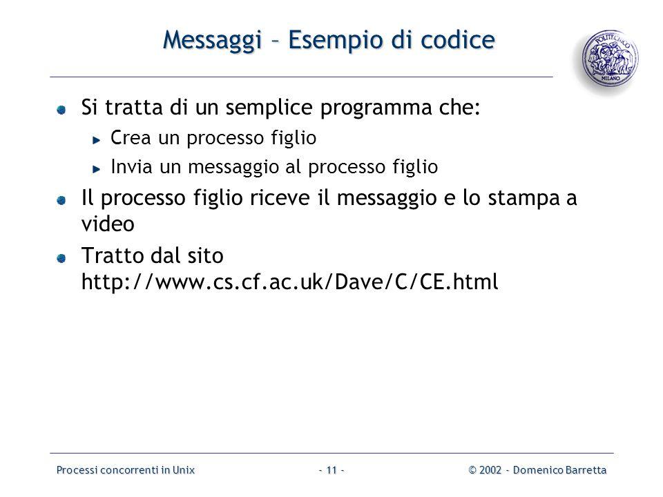 Processi concorrenti in Unix© 2002 - Domenico Barretta- 11 - Messaggi – Esempio di codice Si tratta di un semplice programma che: Crea un processo figlio Invia un messaggio al processo figlio Il processo figlio riceve il messaggio e lo stampa a video Tratto dal sito http://www.cs.cf.ac.uk/Dave/C/CE.html