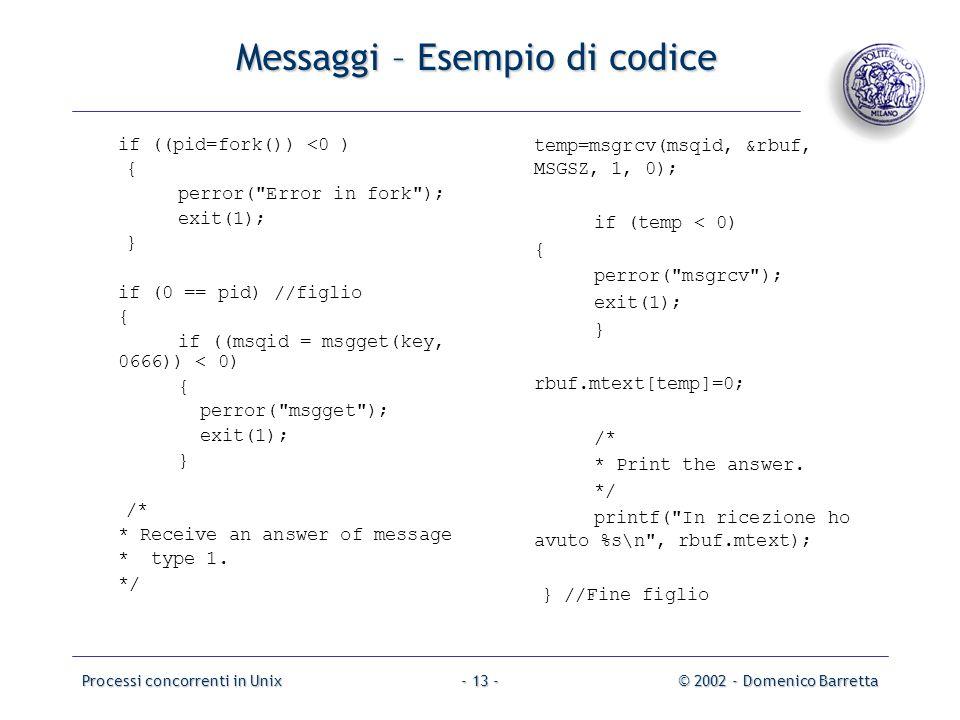 Processi concorrenti in Unix© 2002 - Domenico Barretta- 13 - Messaggi – Esempio di codice if ((pid=fork()) <0 ) { perror( Error in fork ); exit(1); } if (0 == pid)//figlio { if ((msqid = msgget(key, 0666)) < 0) { perror( msgget ); exit(1); } /* * Receive an answer of message * type 1.