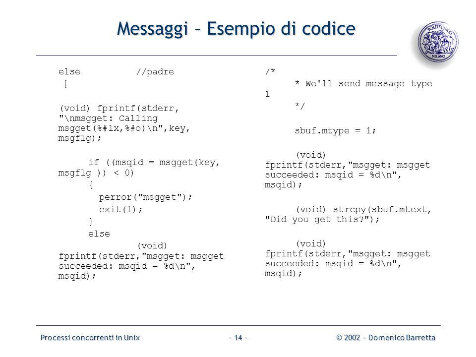 Processi concorrenti in Unix© 2002 - Domenico Barretta- 14 - Messaggi – Esempio di codice else//padre { (void) fprintf(stderr, \nmsgget: Calling msgget(%#lx,%#o)\n ,key, msgflg); if ((msqid = msgget(key, msgflg )) < 0) { perror( msgget ); exit(1); } else (void) fprintf(stderr, msgget: msgget succeeded: msqid = %d\n , msqid); /* * We ll send message type 1 */ sbuf.mtype = 1; (void) fprintf(stderr, msgget: msgget succeeded: msqid = %d\n , msqid); (void) strcpy(sbuf.mtext, Did you get this? ); (void) fprintf(stderr, msgget: msgget succeeded: msqid = %d\n , msqid);