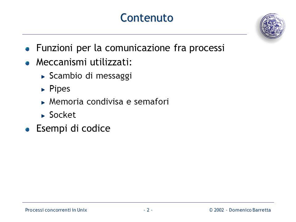 Processi concorrenti in Unix© 2002 - Domenico Barretta- 2 - Contenuto Funzioni per la comunicazione fra processi Meccanismi utilizzati: Scambio di messaggi Pipes Memoria condivisa e semafori Socket Esempi di codice
