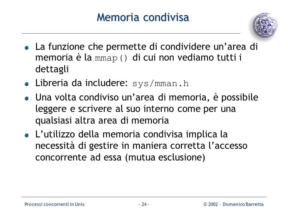 Processi concorrenti in Unix© 2002 - Domenico Barretta- 24 - Memoria condivisa La funzione che permette di condividere un'area di memoria è la mmap() di cui non vediamo tutti i dettagli Libreria da includere: sys/mman.h Una volta condiviso un'area di memoria, è possibile leggere e scrivere al suo interno come per una qualsiasi altra area di memoria L'utilizzo della memoria condivisa implica la necessità di gestire in maniera corretta l'accesso concorrente ad essa (mutua esclusione)