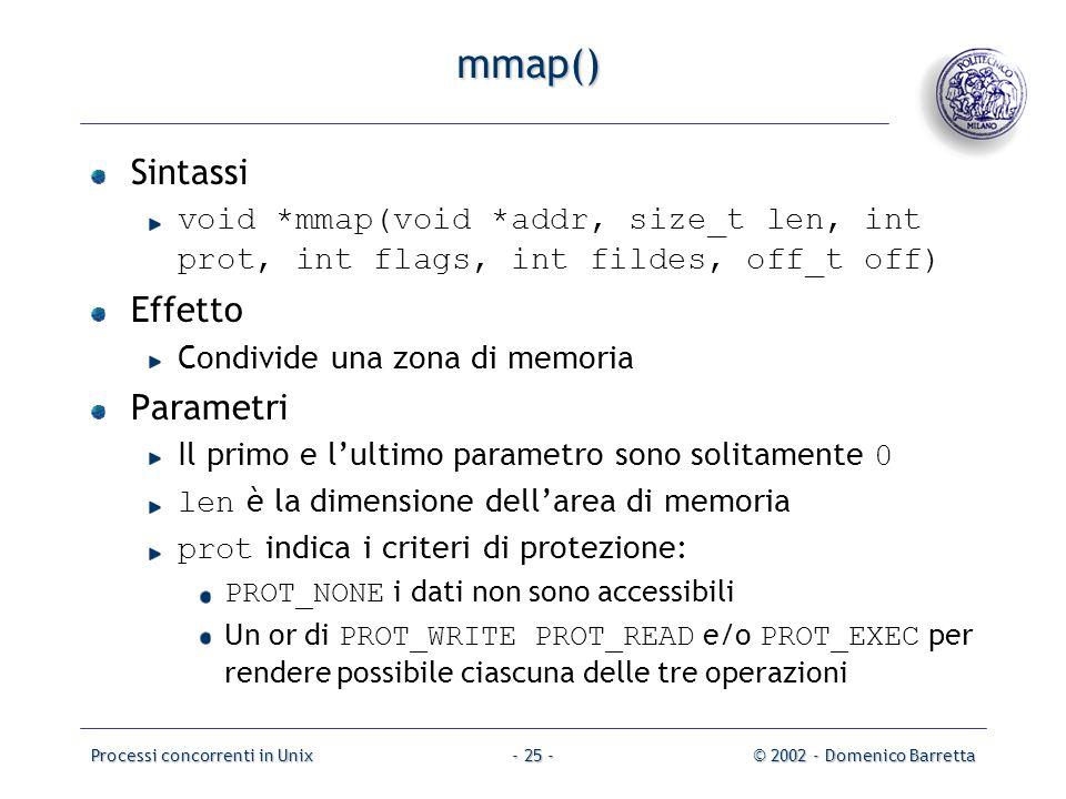 Processi concorrenti in Unix© 2002 - Domenico Barretta- 25 - mmap() Sintassi void *mmap(void *addr, size_t len, int prot, int flags, int fildes, off_t off) Effetto Condivide una zona di memoria Parametri Il primo e l'ultimo parametro sono solitamente 0 len è la dimensione dell'area di memoria prot indica i criteri di protezione: PROT_NONE i dati non sono accessibili Un or di PROT_WRITE PROT_READ e/o PROT_EXEC per rendere possibile ciascuna delle tre operazioni