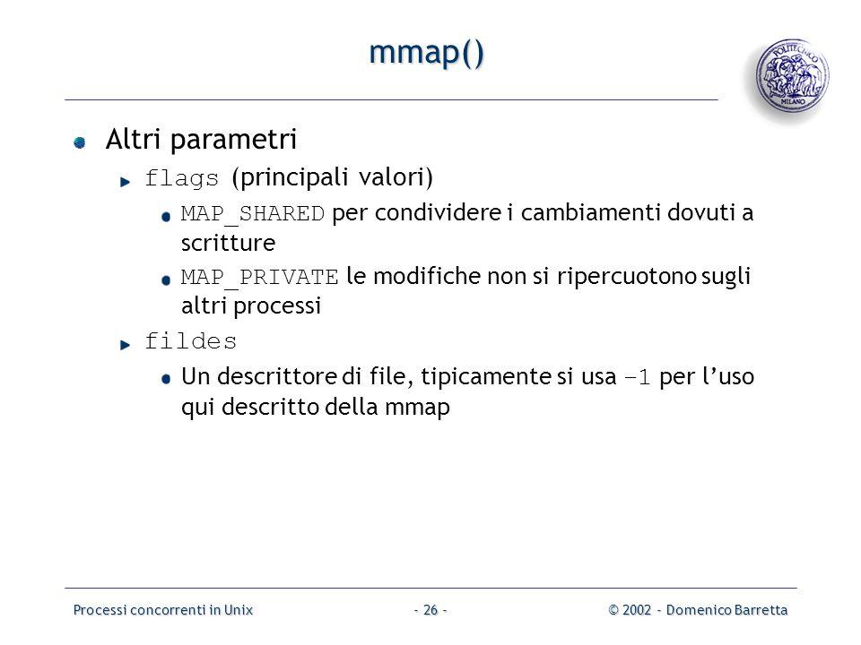 Processi concorrenti in Unix© 2002 - Domenico Barretta- 26 - mmap() Altri parametri flags (principali valori) MAP_SHARED per condividere i cambiamenti dovuti a scritture MAP_PRIVATE le modifiche non si ripercuotono sugli altri processi fildes Un descrittore di file, tipicamente si usa –1 per l'uso qui descritto della mmap