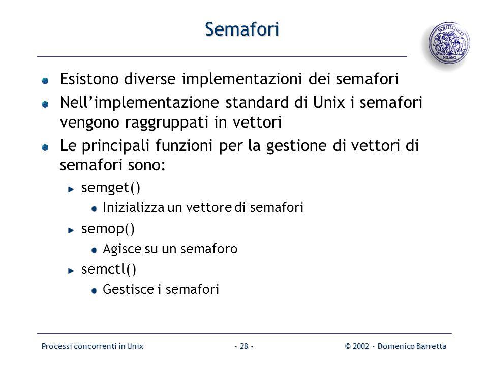 Processi concorrenti in Unix© 2002 - Domenico Barretta- 28 - Semafori Esistono diverse implementazioni dei semafori Nell'implementazione standard di Unix i semafori vengono raggruppati in vettori Le principali funzioni per la gestione di vettori di semafori sono: semget() Inizializza un vettore di semafori semop() Agisce su un semaforo semctl() Gestisce i semafori