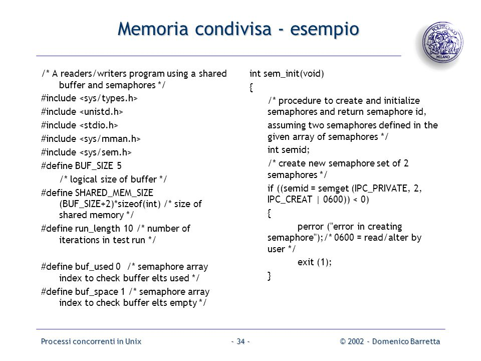 Processi concorrenti in Unix© 2002 - Domenico Barretta- 34 - Memoria condivisa - esempio /* A readers/writers program using a shared buffer and semaphores */ #include #define BUF_SIZE 5 /* logical size of buffer */ #define SHARED_MEM_SIZE (BUF_SIZE+2)*sizeof(int) /* size of shared memory */ #define run_length 10 /* number of iterations in test run */ #define buf_used 0 /* semaphore array index to check buffer elts used */ #define buf_space 1 /* semaphore array index to check buffer elts empty */ int sem_init(void) { /* procedure to create and initialize semaphores and return semaphore id, assuming two semaphores defined in the given array of semaphores */ int semid; /* create new semaphore set of 2 semaphores */ if ((semid = semget (IPC_PRIVATE, 2, IPC_CREAT | 0600)) < 0) { perror ( error in creating semaphore );/* 0600 = read/alter by user */ exit (1); }