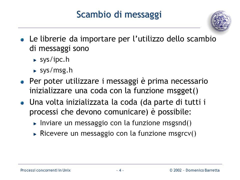 Processi concorrenti in Unix© 2002 - Domenico Barretta- 4 - Scambio di messaggi Le librerie da importare per l'utilizzo dello scambio di messaggi sono sys/ipc.h sys/msg.h Per poter utilizzare i messaggi è prima necessario inizializzare una coda con la funzione msgget() Una volta inizializzata la coda (da parte di tutti i processi che devono comunicare) è possibile: Inviare un messaggio con la funzione msgsnd() Ricevere un messaggio con la funzione msgrcv()