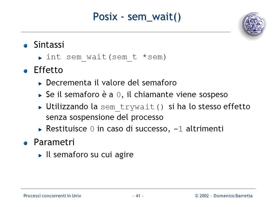 Processi concorrenti in Unix© 2002 - Domenico Barretta- 41 - Posix - sem_wait() Sintassi int sem_wait(sem_t *sem) Effetto Decrementa il valore del semaforo Se il semaforo è a 0, il chiamante viene sospeso Utilizzando la sem_trywait() si ha lo stesso effetto senza sospensione del processo Restituisce 0 in caso di successo, -1 altrimenti Parametri Il semaforo su cui agire