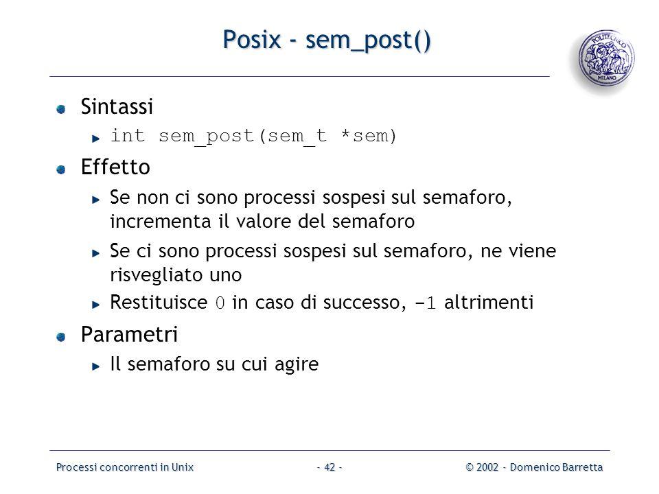 Processi concorrenti in Unix© 2002 - Domenico Barretta- 42 - Posix - sem_post() Sintassi int sem_post(sem_t *sem) Effetto Se non ci sono processi sospesi sul semaforo, incrementa il valore del semaforo Se ci sono processi sospesi sul semaforo, ne viene risvegliato uno Restituisce 0 in caso di successo, -1 altrimenti Parametri Il semaforo su cui agire