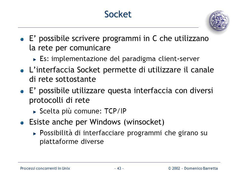 Processi concorrenti in Unix© 2002 - Domenico Barretta- 43 - Socket E' possibile scrivere programmi in C che utilizzano la rete per comunicare Es: implementazione del paradigma client-server L'interfaccia Socket permette di utilizzare il canale di rete sottostante E' possibile utilizzare questa interfaccia con diversi protocolli di rete Scelta più comune: TCP/IP Esiste anche per Windows (winsocket) Possibilità di interfacciare programmi che girano su piattaforme diverse