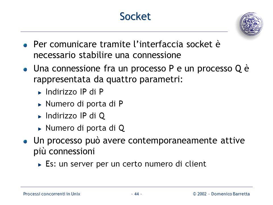 Processi concorrenti in Unix© 2002 - Domenico Barretta- 44 - Socket Per comunicare tramite l'interfaccia socket è necessario stabilire una connessione Una connessione fra un processo P e un processo Q è rappresentata da quattro parametri: Indirizzo IP di P Numero di porta di P Indirizzo IP di Q Numero di porta di Q Un processo può avere contemporaneamente attive più connessioni Es: un server per un certo numero di client