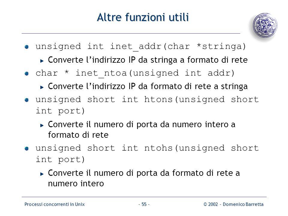 Processi concorrenti in Unix© 2002 - Domenico Barretta- 55 - Altre funzioni utili unsigned int inet_addr(char *stringa) Converte l'indirizzo IP da stringa a formato di rete char * inet_ntoa(unsigned int addr) Converte l'indirizzo IP da formato di rete a stringa unsigned short int htons(unsigned short int port) Converte il numero di porta da numero intero a formato di rete unsigned short int ntohs(unsigned short int port) Converte il numero di porta da formato di rete a numero intero