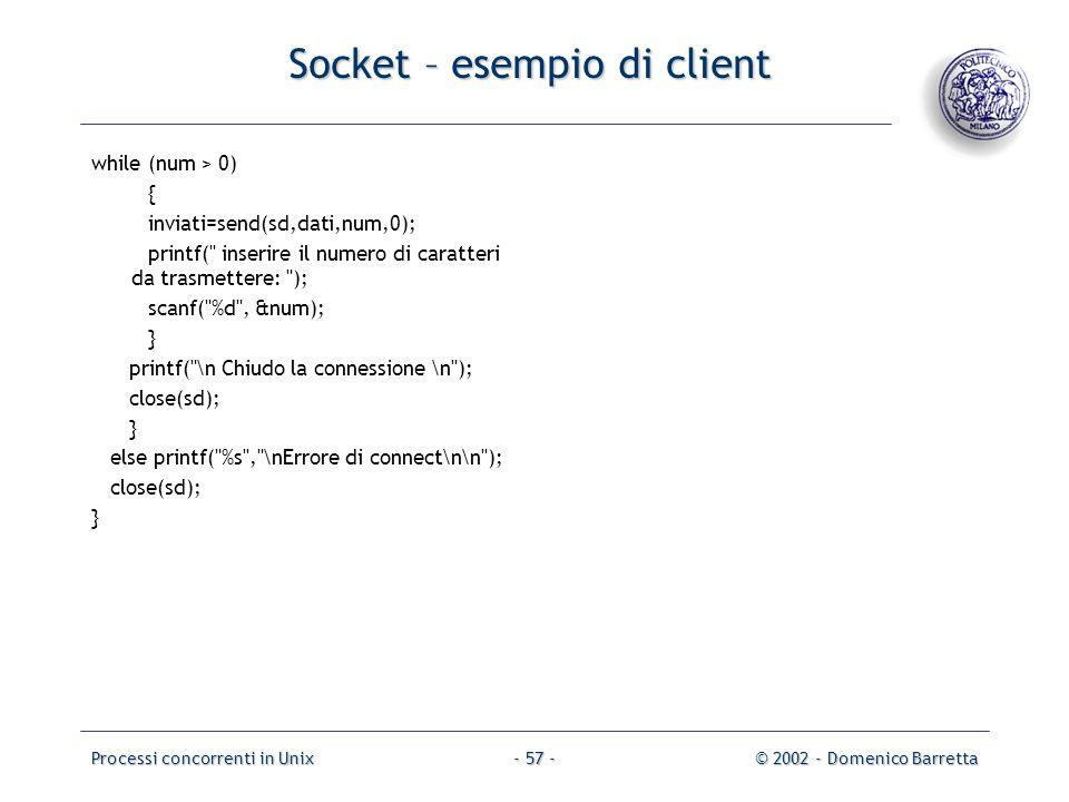 Processi concorrenti in Unix© 2002 - Domenico Barretta- 57 - Socket – esempio di client while (num > 0) { inviati=send(sd,dati,num,0); printf( inserire il numero di caratteri da trasmettere: ); scanf( %d , &num); } printf( \n Chiudo la connessione \n ); close(sd); } else printf( %s , \nErrore di connect\n\n ); close(sd); }