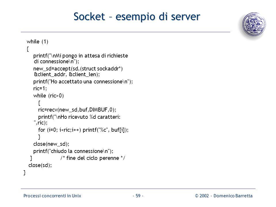 Processi concorrenti in Unix© 2002 - Domenico Barretta- 59 - Socket – esempio di server while (1) { printf( \nMi pongo in attesa di richieste di connessione\n ); new_sd=accept(sd,(struct sockaddr*) &client_addr, &client_len); printf( Ho accettato una connessione\n ); ric=1; while (ric>0) { ric=recv(new_sd,buf,DIMBUF,0); printf( \nHo ricevuto %d caratteri: ,ric); for (i=0; i<ric;i++) printf( %c , buf[i]); } close(new_sd); printf( chiudo la connessione\n ); } /* fine del ciclo perenne */ close(sd); }