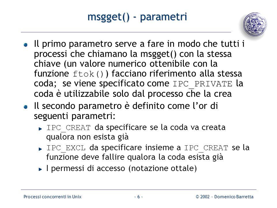 Processi concorrenti in Unix© 2002 - Domenico Barretta- 6 - msgget() - parametri Il primo parametro serve a fare in modo che tutti i processi che chiamano la msgget() con la stessa chiave (un valore numerico ottenibile con la funzione ftok() ) facciano riferimento alla stessa coda; se viene specificato come IPC_PRIVATE la coda è utilizzabile solo dal processo che la crea Il secondo parametro è definito come l'or di seguenti parametri: IPC_CREAT da specificare se la coda va creata qualora non esista già IPC_EXCL da specificare insieme a IPC_CREAT se la funzione deve fallire qualora la coda esista già I permessi di accesso (notazione ottale)