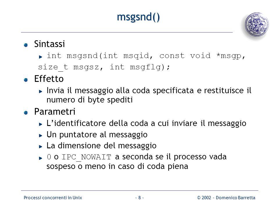 Processi concorrenti in Unix© 2002 - Domenico Barretta- 8 - msgsnd() Sintassi int msgsnd(int msqid, const void *msgp, size_t msgsz, int msgflg); Effetto Invia il messaggio alla coda specificata e restituisce il numero di byte spediti Parametri L'identificatore della coda a cui inviare il messaggio Un puntatore al messaggio La dimensione del messaggio 0 o IPC_NOWAIT a seconda se il processo vada sospeso o meno in caso di coda piena