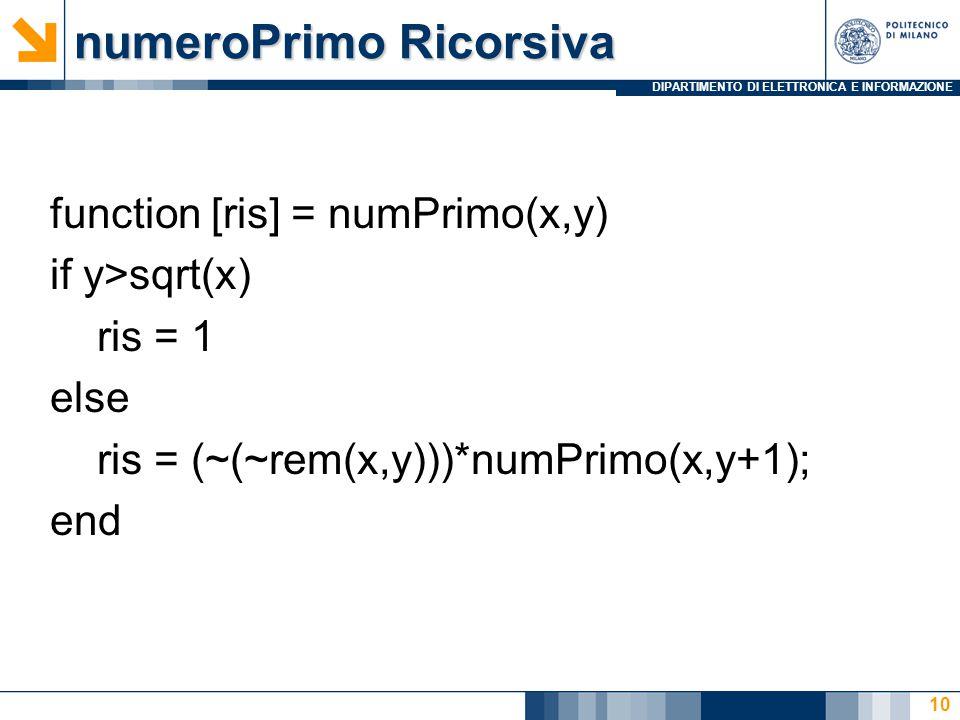 DIPARTIMENTO DI ELETTRONICA E INFORMAZIONE numeroPrimo Ricorsiva function [ris] = numPrimo(x,y) if y>sqrt(x) ris = 1 else ris = (~(~rem(x,y)))*numPrimo(x,y+1); end 10
