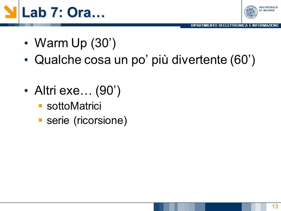 DIPARTIMENTO DI ELETTRONICA E INFORMAZIONE Lab 7: Ora… Warm Up (30') Qualche cosa un po' più divertente (60') Altri exe… (90')  sottoMatrici  serie (ricorsione) 13