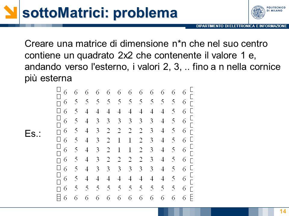 DIPARTIMENTO DI ELETTRONICA E INFORMAZIONE sottoMatrici: problema Creare una matrice di dimensione n*n che nel suo centro contiene un quadrato 2x2 che contenente il valore 1 e, andando verso l esterno, i valori 2, 3,..