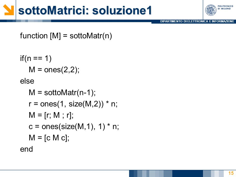 DIPARTIMENTO DI ELETTRONICA E INFORMAZIONE sottoMatrici: soluzione1 function [M] = sottoMatr(n) if(n == 1) M = ones(2,2); else M = sottoMatr(n-1); r =