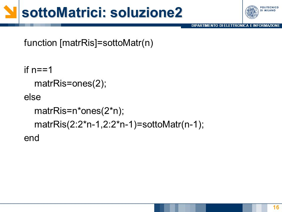 DIPARTIMENTO DI ELETTRONICA E INFORMAZIONE sottoMatrici: soluzione2 function [matrRis]=sottoMatr(n) if n==1 matrRis=ones(2); else matrRis=n*ones(2*n);