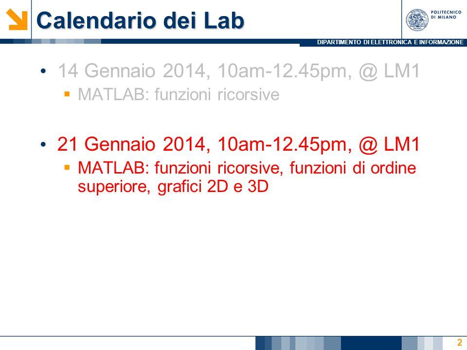 DIPARTIMENTO DI ELETTRONICA E INFORMAZIONE Calendario dei Lab 14 Gennaio 2014, 10am-12.45pm, @ LM1  MATLAB: funzioni ricorsive 21 Gennaio 2014, 10am-12.45pm, @ LM1  MATLAB: funzioni ricorsive, funzioni di ordine superiore, grafici 2D e 3D 2