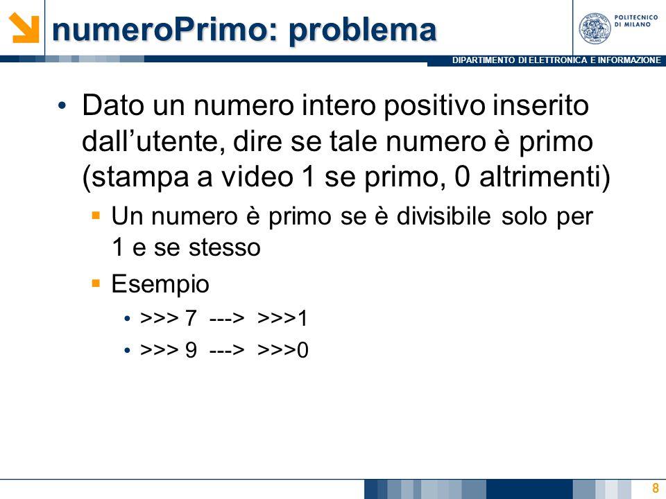 DIPARTIMENTO DI ELETTRONICA E INFORMAZIONE numeroPrimo: problema Dato un numero intero positivo inserito dall'utente, dire se tale numero è primo (stampa a video 1 se primo, 0 altrimenti)  Un numero è primo se è divisibile solo per 1 e se stesso  Esempio >>> 7 ---> >>>1 >>> 9 ---> >>>0 8